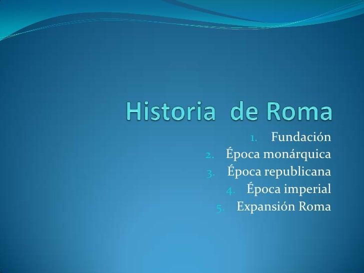 Historia  de Roma<br />Fundación<br />Época monárquica<br />Época republicana<br />Época imperial<br />Expansión Roma<br />