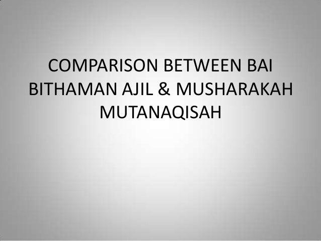 COMPARISON BETWEEN BAIBITHAMAN AJIL & MUSHARAKAHMUTANAQISAH