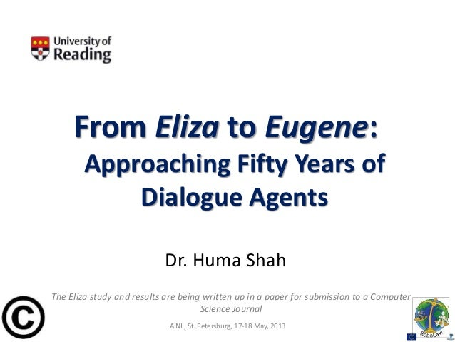 From Eliza to Eugene:Approaching Fifty Years ofDialogue AgentsDr. Huma ShahAINL, St. Petersburg, 17-18 May, 2013The Eliza ...