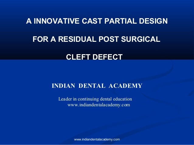 A INNOVATIVE CAST PARTIAL DESIGN FOR A RESIDUAL POST SURGICAL CLEFT DEFECT INDIAN DENTAL ACADEMY Leader in continuing dent...