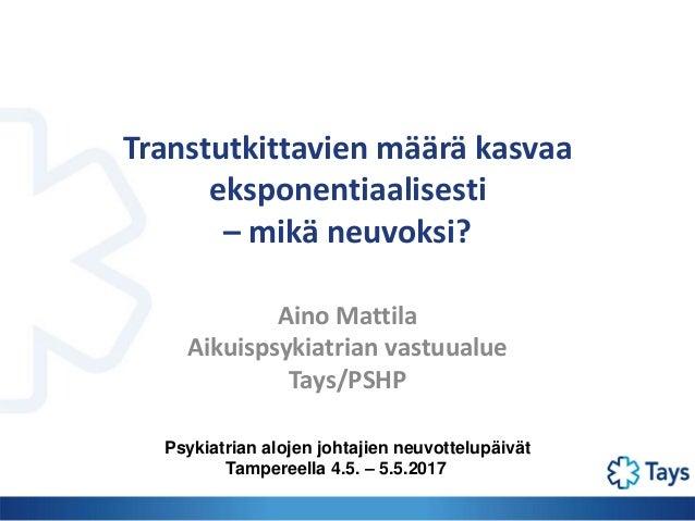 Transtutkittavien määrä kasvaa eksponentiaalisesti – mikä neuvoksi? Aino Mattila Aikuispsykiatrian vastuualue Tays/PSHP Ps...