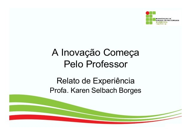 A Inovação Começa Pelo Professor Relato de Experiência Profa. Karen Selbach Borges