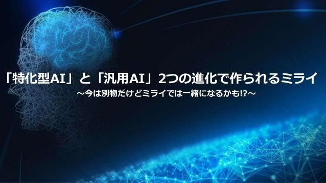 「特化型AI」と「汎用AI」2つの進化で作られるミライ 〜今は別物だけどミライでは一緒になるかも!?〜