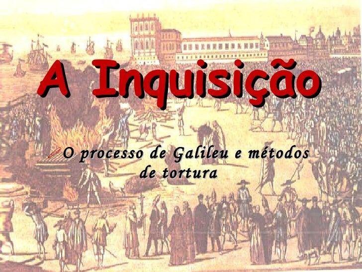 A Inquisição O   processo de Galileu e métodos              de tortura