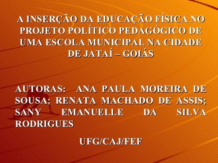 A INSERÇÃO DA EDUCAÇÃO FÍSICA NO PROJETO POLÍTICO PEDAGÓGICO DE UMA ESCOLA MUNICIPAL NA CIDADE DE JATAÍ – GOIÁS AUTORAS:  ...