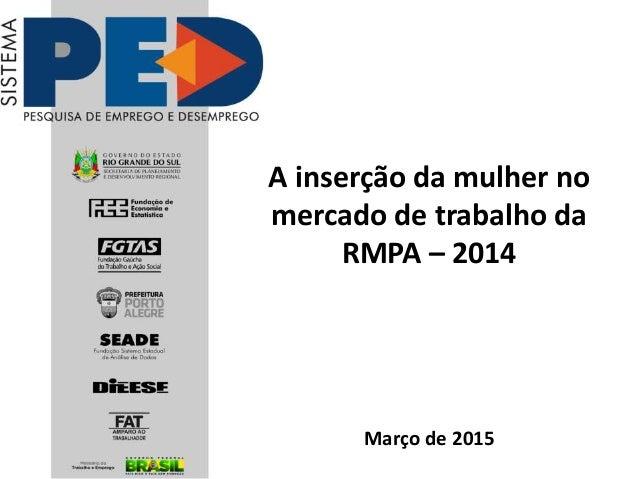 A inserção da mulher no mercado de trabalho da RMPA – 2014 Março de 2015