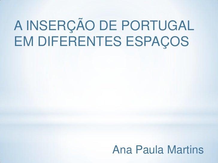 A INSERÇÃO DE PORTUGALEM DIFERENTES ESPAÇOS            Ana Paula Martins