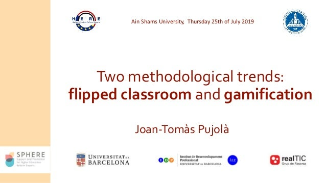 Two methodological trends: flipped classroom and gamification Joan-Tomàs Pujolà Ain Shams University, Thursday 25th of Jul...