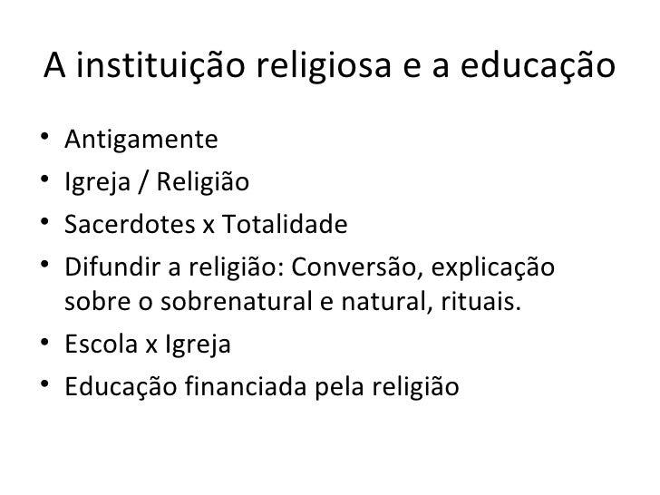 A instituição religiosa e a educação• Antigamente• Igreja / Religião• Sacerdotes x Totalidade• Difundir a religião: Conver...