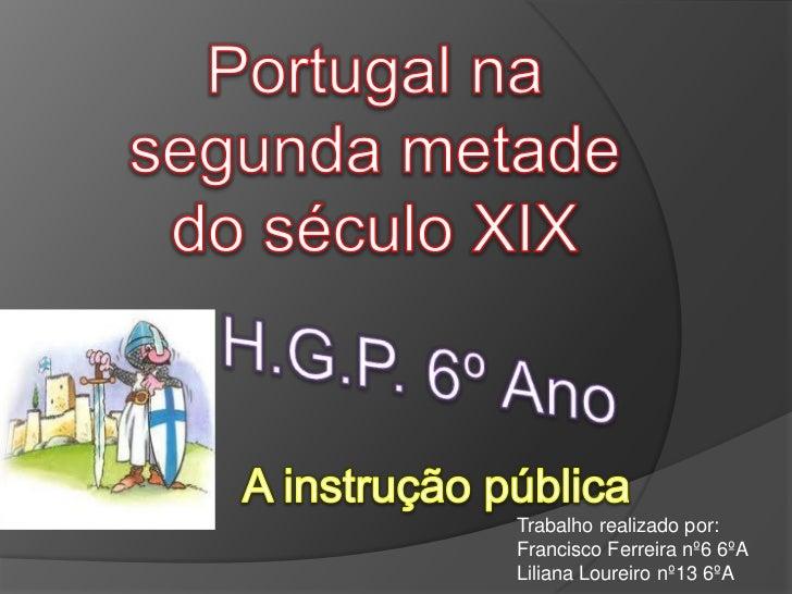 Portugal na segunda metade do século XIX<br />H.G.P. 6º Ano<br />A instrução pública<br />Trabalho realizado por:<br />Fra...