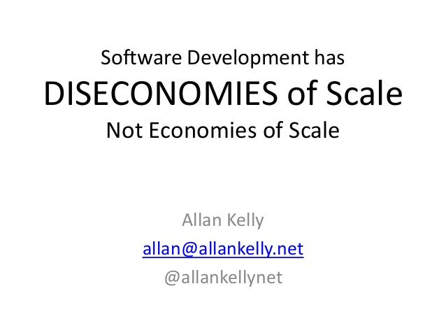 Software Development has DISECONOMIES of Scale Not Economies of Scale Allan Kelly allan@allankelly.net @allankellynet