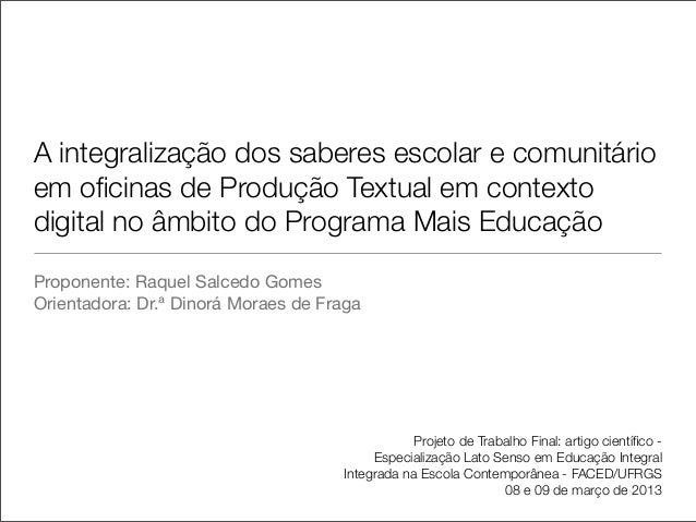 Proponente: Raquel Salcedo GomesOrientadora: Dr.ª Dinorá Moraes de FragaA integralização dos saberes escolar e comunitário...