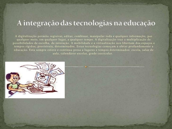 A integração das tecnologias na educação<br />A digitalização permite registrar, editar, combinar, manipular toda e qualqu...