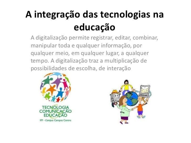 A integração das tecnologias na           educação A digitalização permite registrar, editar, combinar, manipular toda e q...