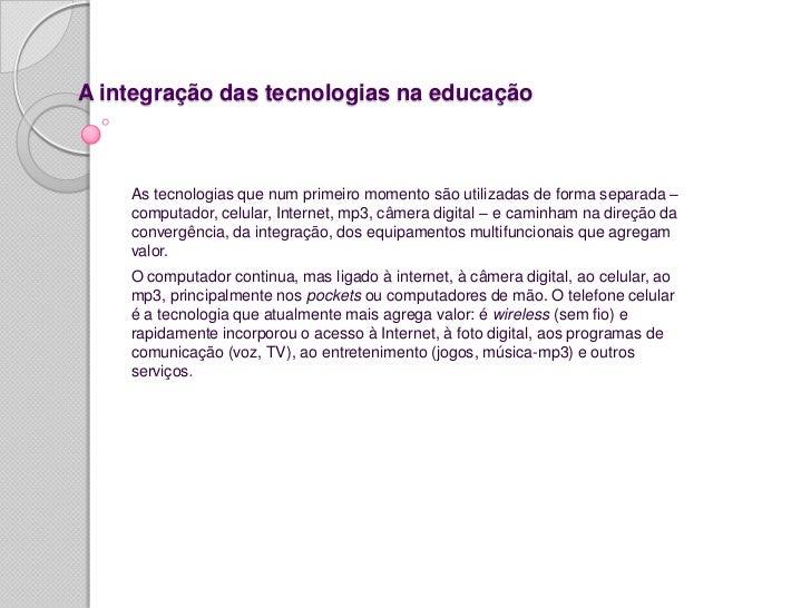 A integração das tecnologias na educação    As tecnologias que num primeiro momento são utilizadas de forma separada –    ...