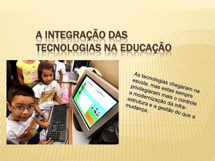 A INTEGRAÇÃO DAS TECNOLOGIAS NA EDUCAÇÃO<br />As tecnologias chegaram na escola, mas estas sempre privilegiaram mais o con...