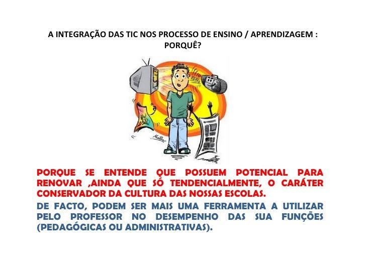 A INTEGRAÇÃO DAS TIC NOS PROCESSO DE ENSINO / APRENDIZAGEM :                           PORQUÊ?PORQUE SE ENTENDE QUE POSSUE...