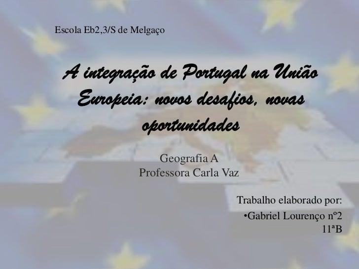 Escola Eb2,3/S de Melgaço  A integração de Portugal na União   Europeia: novos desafios, novas            oportunidades   ...