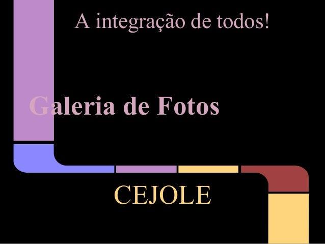A integração de todos!Galeria de Fotos       CEJOLE