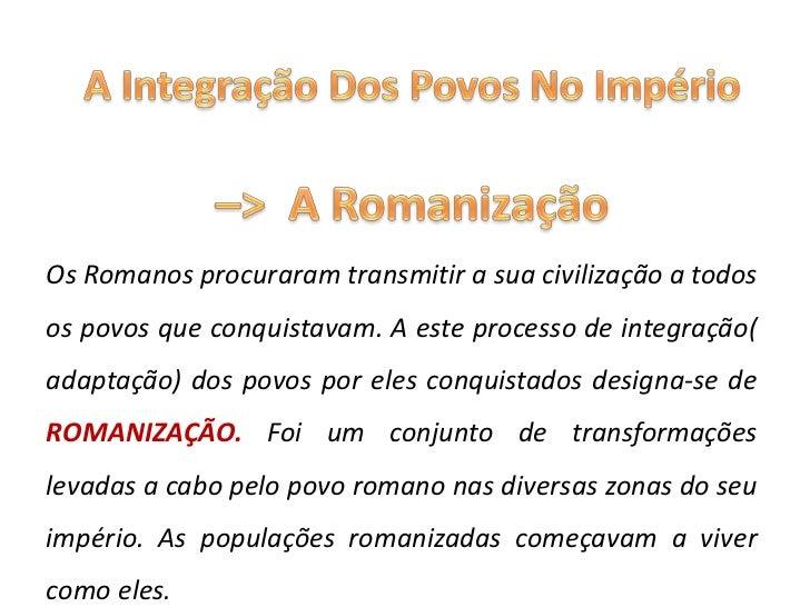A Integração Dos Povos No Império <br />–>  A Romanização<br />Os Romanos procuraram transmitir a sua civilização a todos ...