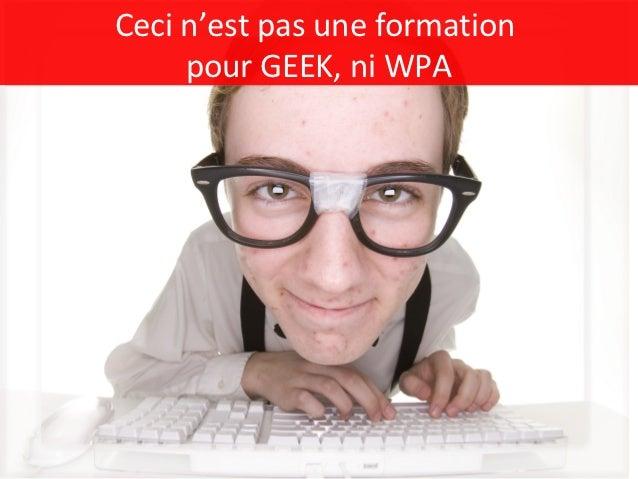 Ceci n'est pas une formationCeci n'est pas une formation     pour GEEK, ni WPA      pour GEEK, ni WPA
