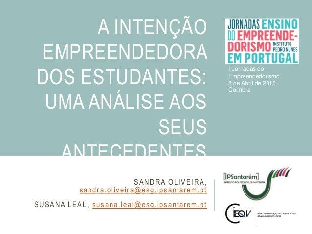 SANDRA OLIVEIRA, sandra.oliveira@esg.ipsantarem.pt SUSANA LEAL, susana.leal@esg.ipsantarem.pt A INTENÇÃO EMPREENDEDORA DOS...