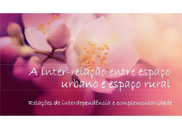 interA inter-relação entre espaço urbano e espaço rural Relações de interdependência e complementaridade