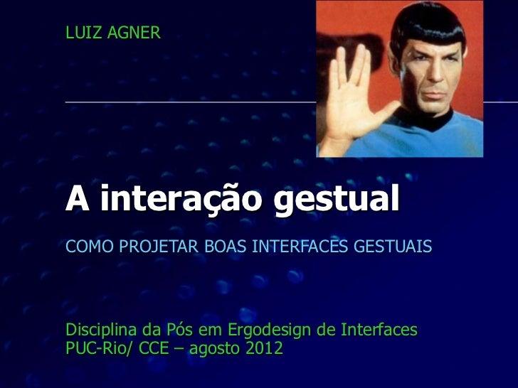 LUIZ AGNERA interação gestualCOMO PROJETAR BOAS INTERFACES GESTUAISDisciplina da Pós em Ergodesign de InterfacesPUC-Rio/ C...