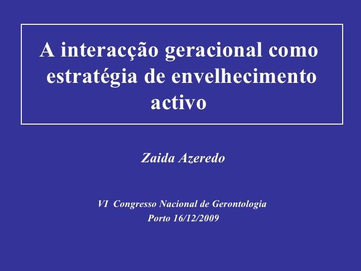 A interacção geracional como  estratégia de envelhecimento activo   Zaida Azeredo VI  Congresso Nacional de Gerontologia  ...