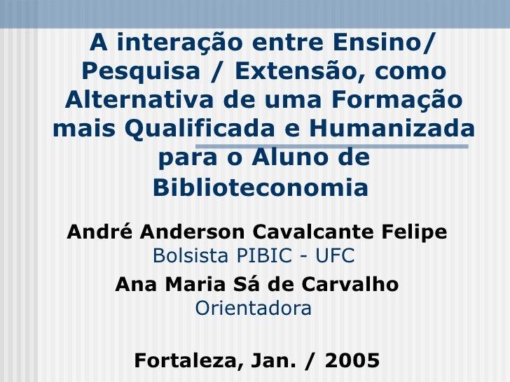 A interação entre Ensino/ Pesquisa / Extensão, como Alternativa de uma Formação mais Qualificada e Humanizada para o Aluno...