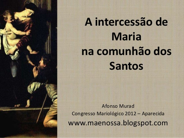 A intercessão de         Maria   na comunhão dos         Santos           Afonso MuradCongresso Mariológico 2012 – Apareci...