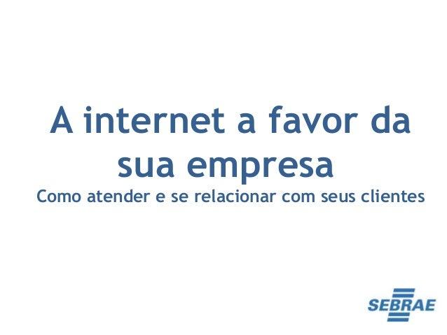 A internet a favor da     sua empresaComo atender e se relacionar com seus clientes