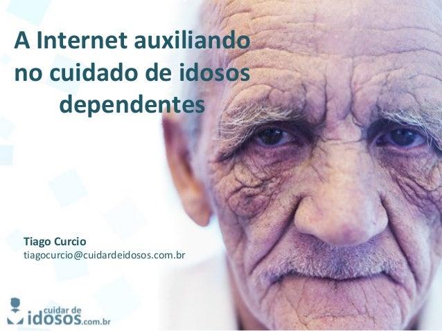 A Internet auxiliando no cuidado de idosos dependentes Tiago Curcio tiagocurcio@cuidardeidosos.com.br