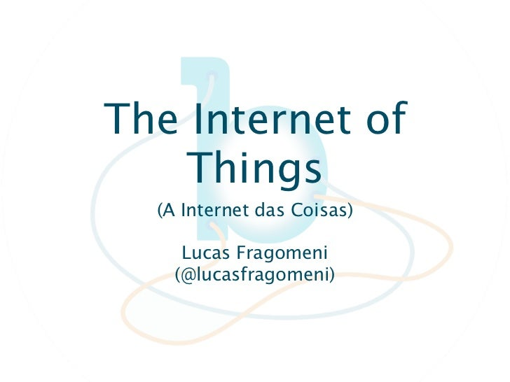 The Internet of   Things  (A Internet das Coisas)     Lucas Fragomeni    (@lucasfragomeni)