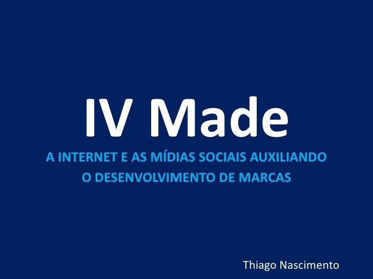 IV Made<br />A INTERNET E AS MÍDIAS SOCIAIS AUXILIANDO <br />O DESENVOLVIMENTO DE MARCAS<br />Thiago Nascimento<br />