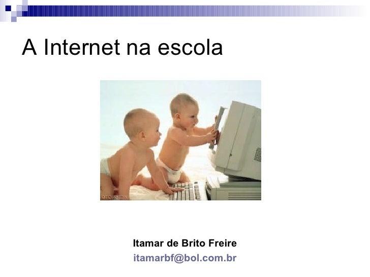 A Internet na escola                Itamar de Brito Freire            itamarbf@bol.com.br