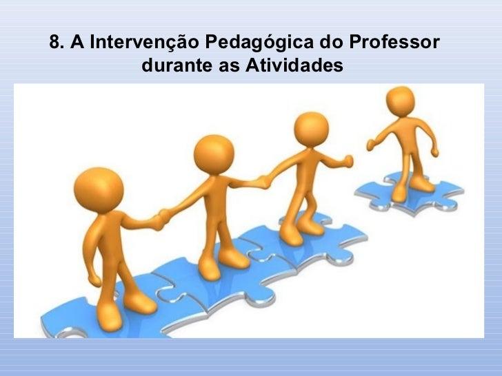 8. A Intervenção Pedagógica do Professor           durante as Atividades