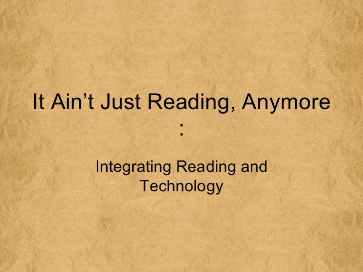 It Ain't Just Reading, Anymore                :      Integrating Reading and            Technology