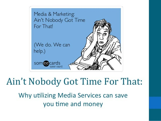 Ain't	   Nobody	   Got	   Time	   For	   That:	    Why	   u&lizing	   Media	   Services	   can	   save	    you	   &me	   a...