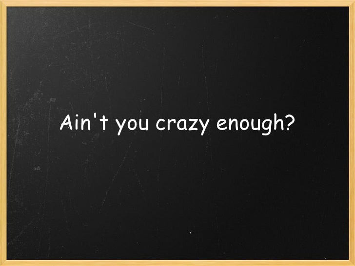 Ain't you crazy enough?