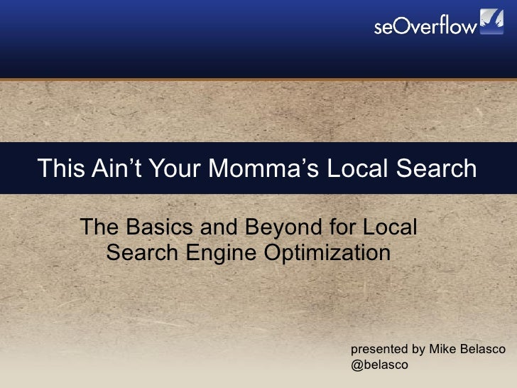 This Ain't Your Momma's Local Search The Basics and Beyond for Local Search Engine Optimization presented by Mike Belasco ...