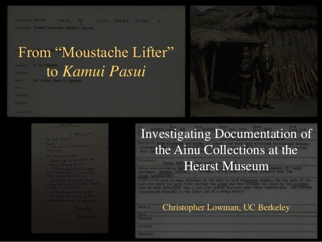 "From ""Moustache Lifter""to Kamui PasuiInvestigating Documentation ofthe Ainu Collections at theHearst MuseumChristopher Low..."