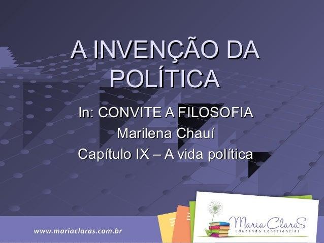 A INVENÇÃO DAA INVENÇÃO DA POLÍTICAPOLÍTICA In: CONVITE A FILOSOFIAIn: CONVITE A FILOSOFIA Marilena ChauíMarilena Chauí Ca...