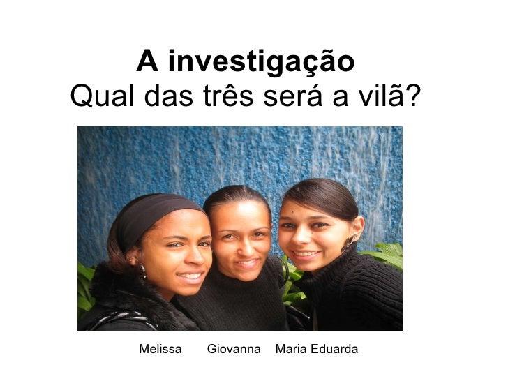 A investigação Qual das três será a vilã? Melissa  Giovanna  Maria Eduarda
