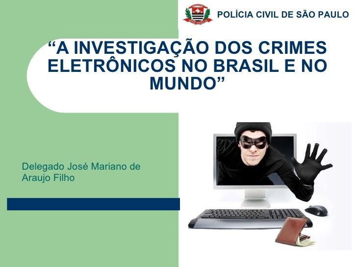 """"""" A INVESTIGAÇÃO DOS CRIMES ELETRÔNICOS NO BRASIL E NO MUNDO"""" Delegado José Mariano de Araujo Filho"""