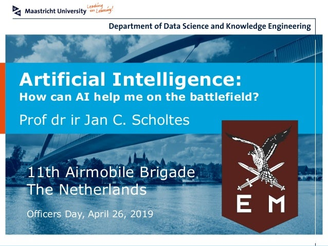 Artificial Intelligence: How can AI help me on the battlefield? Prof dr ir Jan C. Scholtes 11th Airmobile Brigade The Neth...