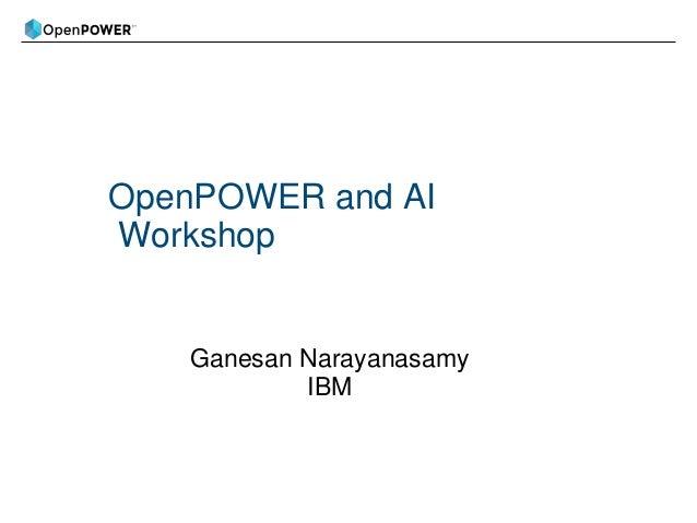 OpenPOWER and AI Workshop Ganesan Narayanasamy IBM