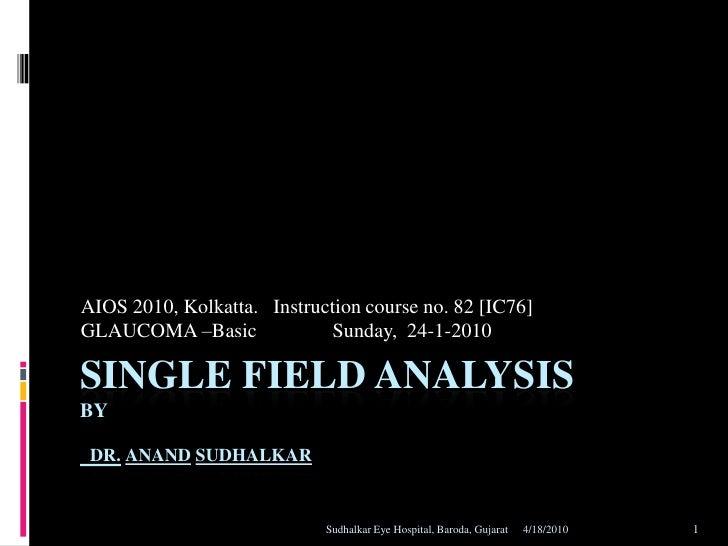 2/20/2010<br />Sudhalkar Eye Hospital, Baroda, Gujarat<br />1<br />Single field analysisbyDr.AnandSudhalkar<br />AIOS 2010...