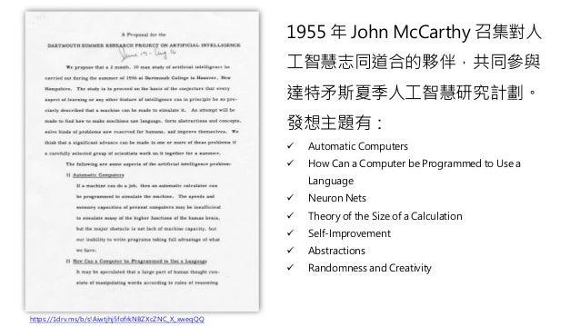 1955 年 John McCarthy 召集對人 工智慧志同道合的夥伴,共同參與 達特矛斯夏季人工智慧研究計劃。 發想主題有: ✓ Automatic Computers ✓ How Can a Computer be Programmed ...