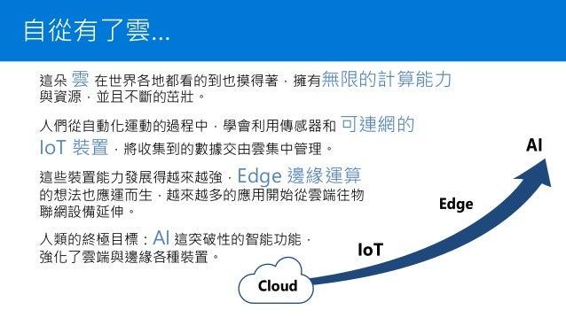 自從有了雲… 這朵 雲 在世界各地都看的到也摸得著,擁有無限的計算能力 與資源,並且不斷的茁壯。 這些裝置能力發展得越來越強,Edge 邊緣運算 的想法也應運而生,越來越多的應用開始從雲端往物 聯網設備延伸。 人類的終極目標:AI 這突破性的智...